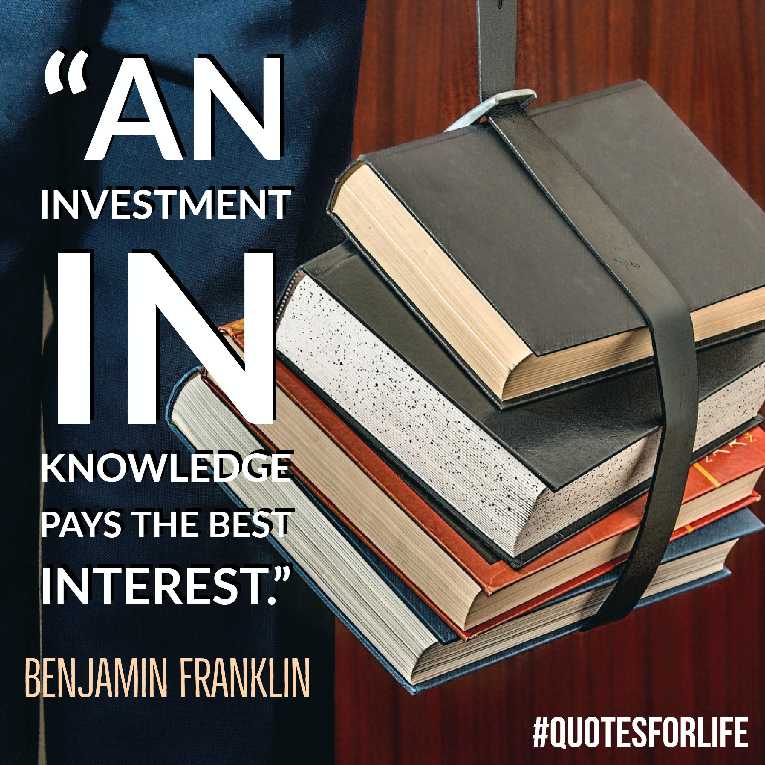U201cAn Investment In Knowledge Pays The Best Interest.u201d U2013 Benjamin Franklin